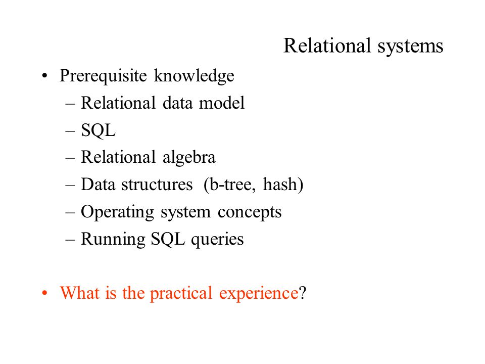 Relational systems Prerequisite knowledge –Relational data model –SQL –Relational algebra –Data structures (b-tree, hash) –Operating system concepts –Running SQL queries What is the practical experience?