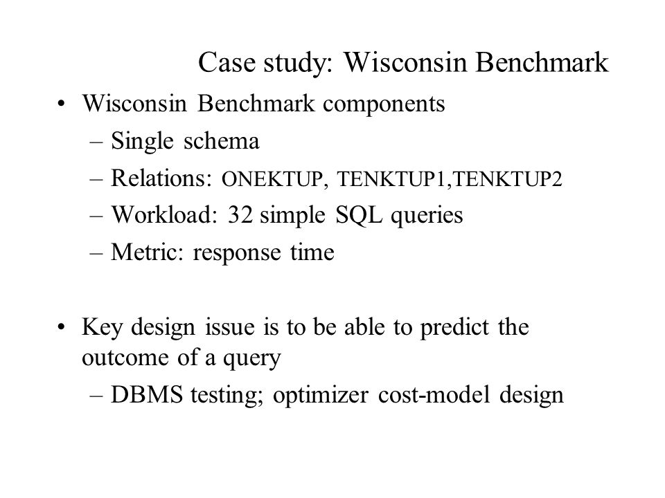 Case study: Wisconsin Benchmark Wisconsin Benchmark components –Single schema –Relations: ONEKTUP, TENKTUP1,TENKTUP2 –Workload: 32 simple SQL queries –Metric: response time Key design issue is to be able to predict the outcome of a query –DBMS testing; optimizer cost-model design