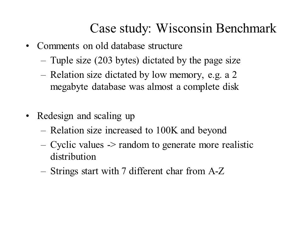 Case study: Wisconsin Benchmark Comments on old database structure –Tuple size (203 bytes) dictated by the page size –Relation size dictated by low memory, e.g.