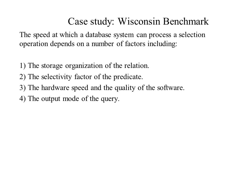 Case study: Wisconsin Benchmark The speed at which a database system can process a selection operation depends on a number of factors including: 1) The storage organization of the relation.