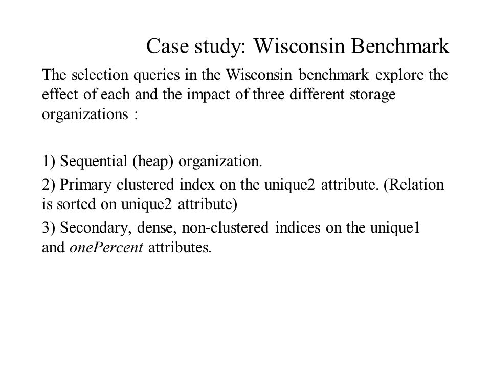 Case study: Wisconsin Benchmark The selection queries in the Wisconsin benchmark explore the effect of each and the impact of three different storage organizations : 1) Sequential (heap) organization.
