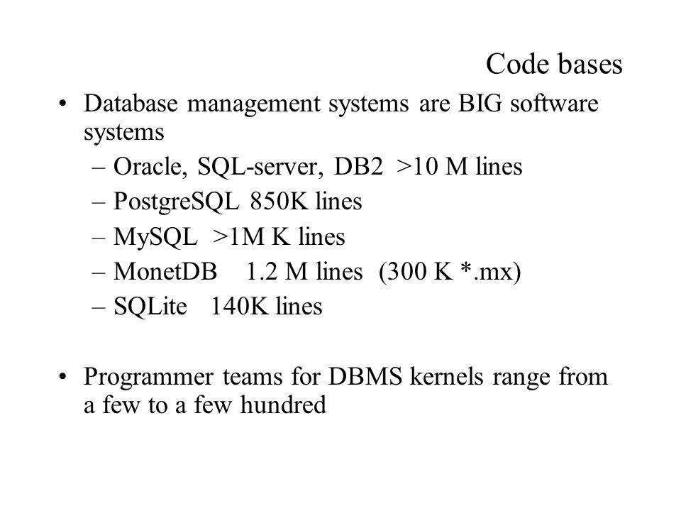 Code bases Database management systems are BIG software systems –Oracle, SQL-server, DB2 >10 M lines –PostgreSQL 850K lines –MySQL >1M K lines –MonetDB 1.2 M lines (300 K *.mx) –SQLite 140K lines Programmer teams for DBMS kernels range from a few to a few hundred