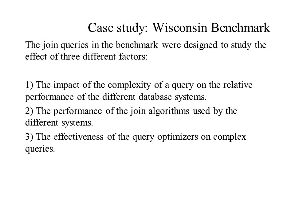 Case study: Wisconsin Benchmark The join queries in the benchmark were designed to study the effect of three different factors: 1) The impact of the complexity of a query on the relative performance of the different database systems.
