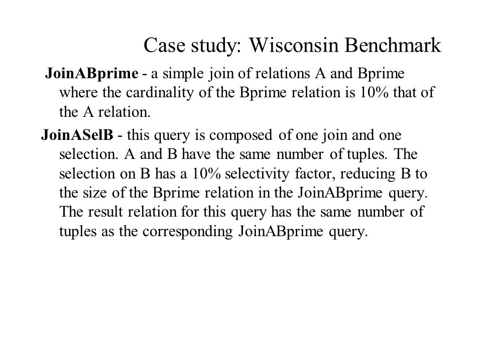 Case study: Wisconsin Benchmark JoinABprime - a simple join of relations A and Bprime where the cardinality of the Bprime relation is 10% that of the A relation.