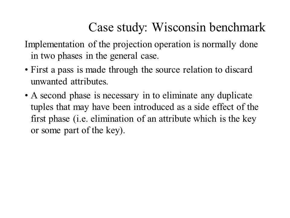 Case study: Wisconsin benchmark Implementation of the projection operation is normally done in two phases in the general case.