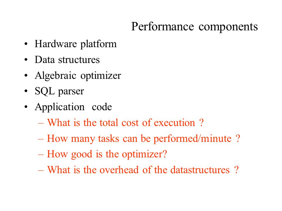 Performance components Hardware platform Data structures Algebraic optimizer SQL parser Application code –What is the total cost of execution .