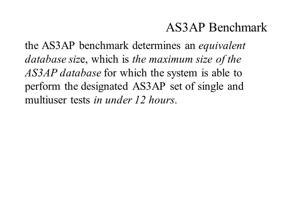 AS3AP Benchmark the AS3AP benchmark determines an equivalent database size, which is the maximum size of the AS3AP database for which the system is able to perform the designated AS3AP set of single and multiuser tests in under 12 hours.