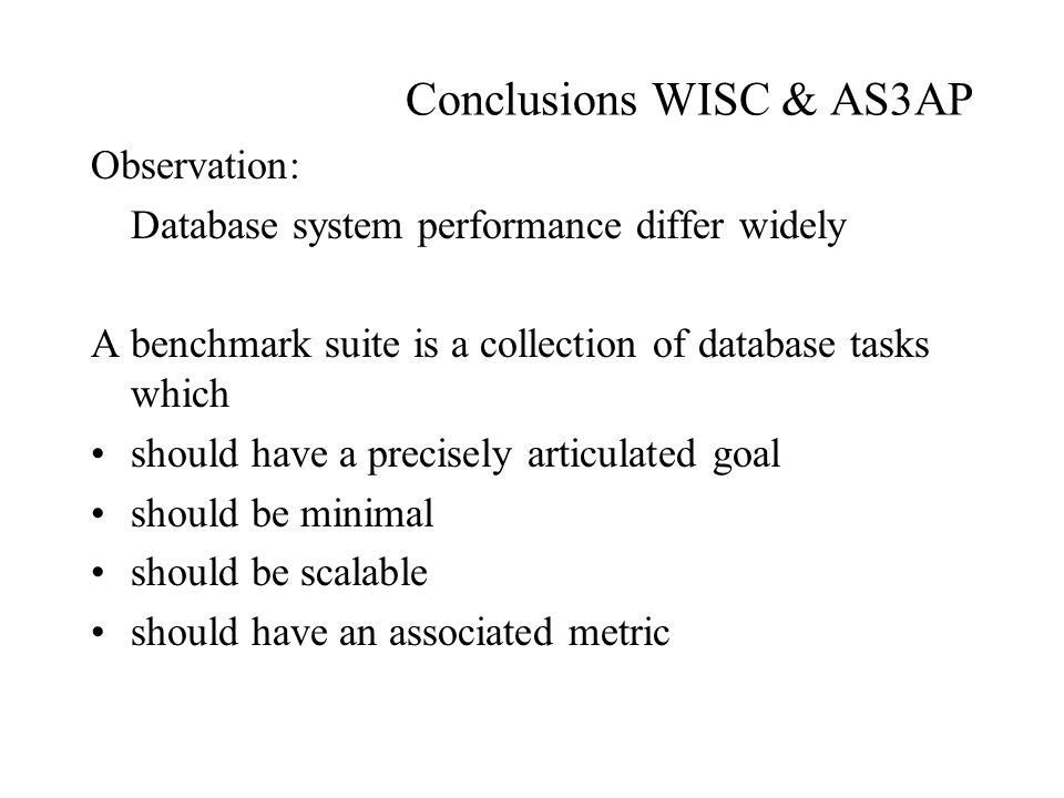 Conclusions WISC & AS3AP Observation: Database system performance differ widely A benchmark suite is a collection of database tasks which should have a precisely articulated goal should be minimal should be scalable should have an associated metric