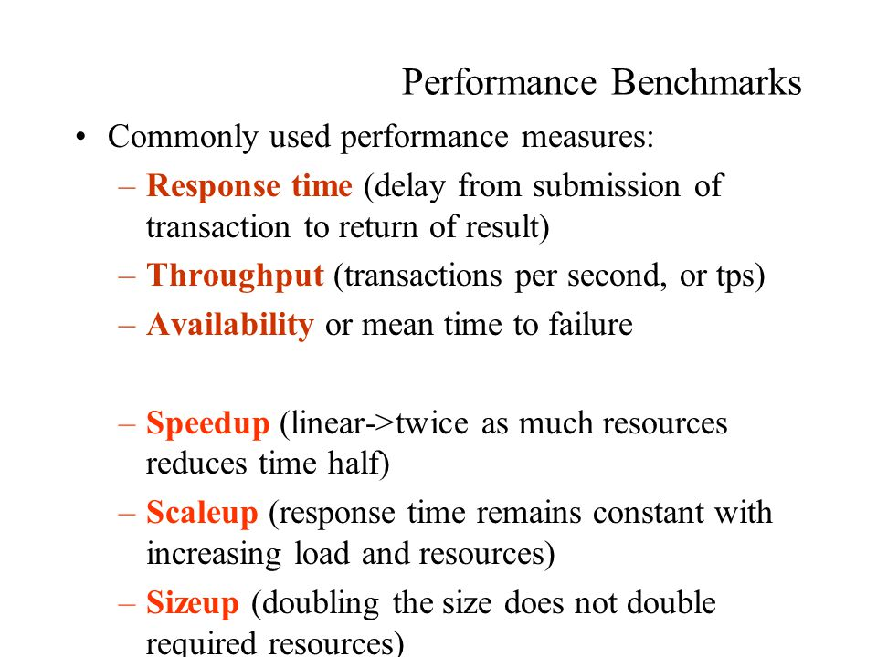 Performance Benchmarks Commonly used performance measures: –Response time (delay from submission of transaction to return of result) –Throughput (transactions per second, or tps) –Availability or mean time to failure –Speedup (linear->twice as much resources reduces time half) –Scaleup (response time remains constant with increasing load and resources) –Sizeup (doubling the size does not double required resources)