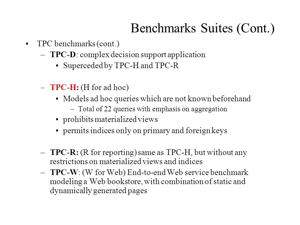 Benchmarks Suites (Cont.) TPC benchmarks (cont.) –TPC-D: complex decision support application Superceded by TPC-H and TPC-R –TPC-H: (H for ad hoc) Models ad hoc queries which are not known beforehand –Total of 22 queries with emphasis on aggregation prohibits materialized views permits indices only on primary and foreign keys –TPC-R: (R for reporting) same as TPC-H, but without any restrictions on materialized views and indices –TPC-W: (W for Web) End-to-end Web service benchmark modeling a Web bookstore, with combination of static and dynamically generated pages