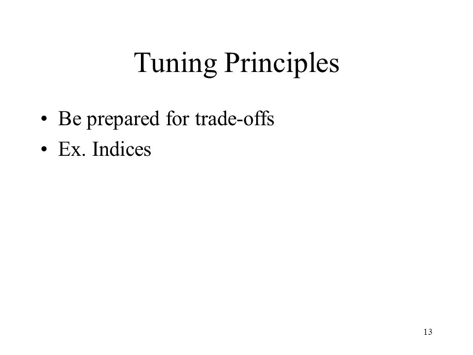 13 Tuning Principles Be prepared for trade-offs Ex. Indices