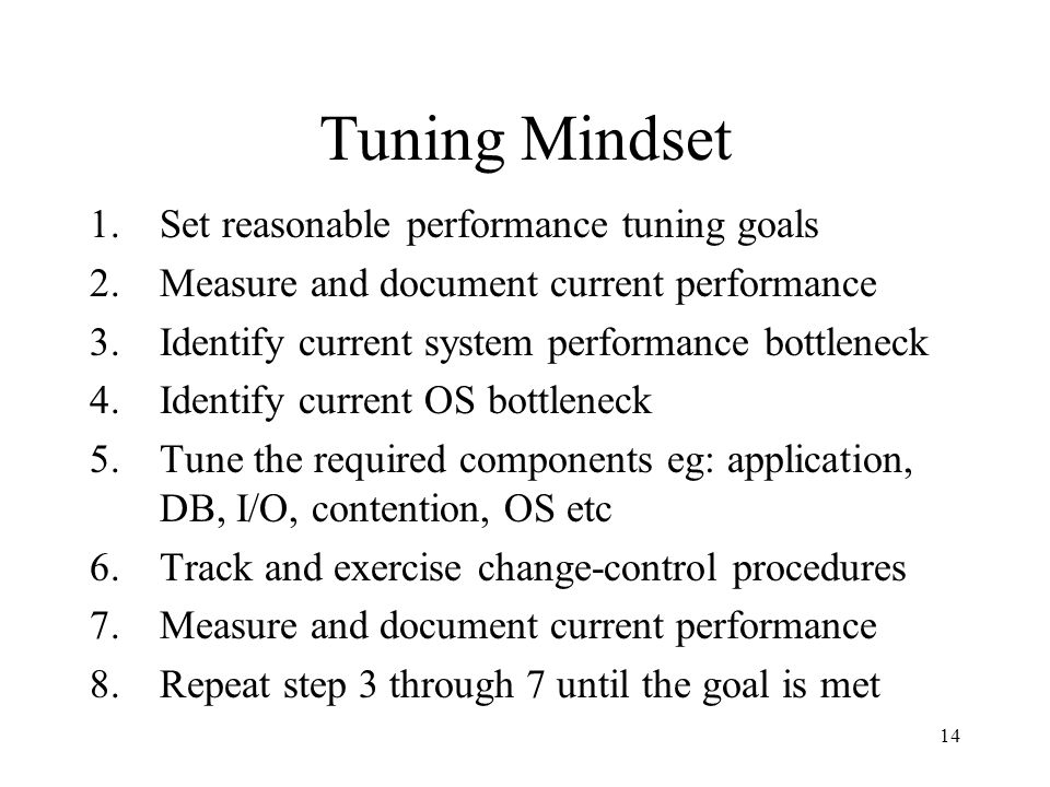 14 Tuning Mindset 1.Set reasonable performance tuning goals 2.Measure and document current performance 3.Identify current system performance bottleneck 4.Identify current OS bottleneck 5.Tune the required components eg: application, DB, I/O, contention, OS etc 6.Track and exercise change-control procedures 7.Measure and document current performance 8.Repeat step 3 through 7 until the goal is met
