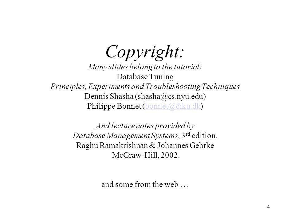 4 Copyright: Many slides belong to the tutorial: Database Tuning Principles, Experiments and Troubleshooting Techniques Dennis Shasha (shasha@cs.nyu.edu) Philippe Bonnet (bonnet@diku.dk) And lecture notes provided by Database Management Systems, 3 rd edition.