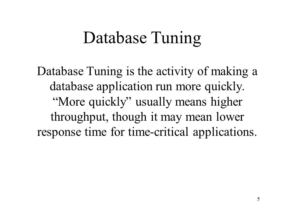 5 Database Tuning Database Tuning is the activity of making a database application run more quickly.