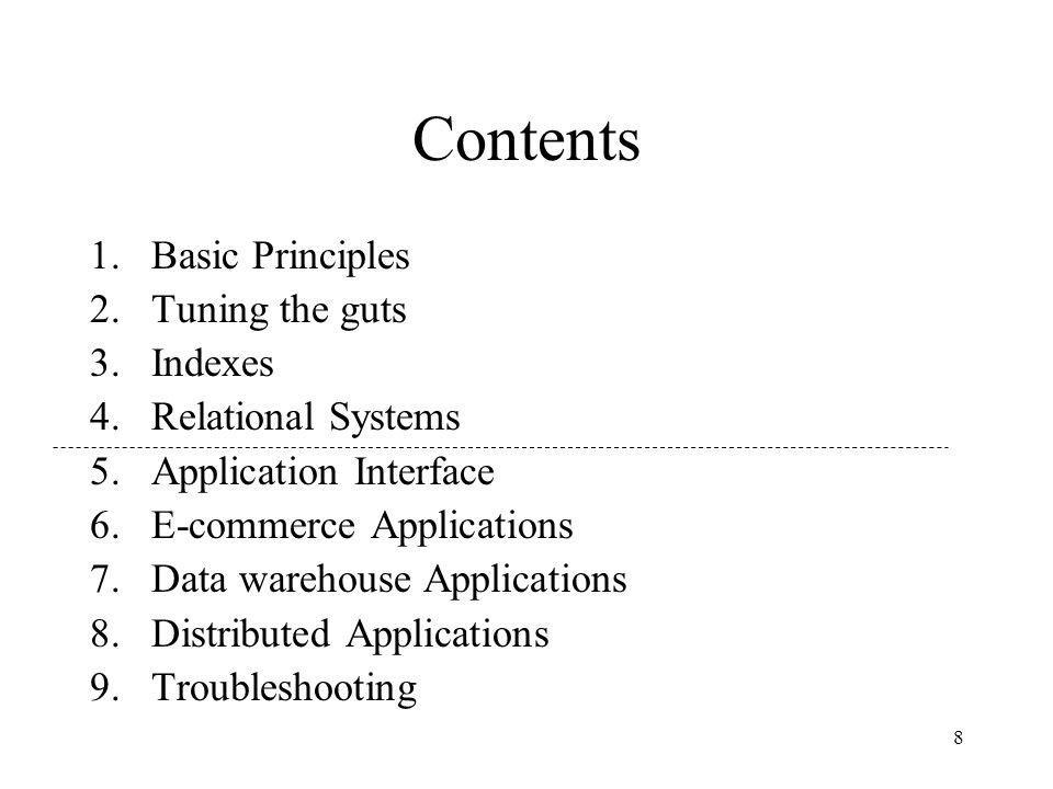 8 Contents 1.Basic Principles 2.Tuning the guts 3.Indexes 4.Relational Systems 5.Application Interface 6.E-commerce Applications 7.Data warehouse Applications 8.Distributed Applications 9.Troubleshooting