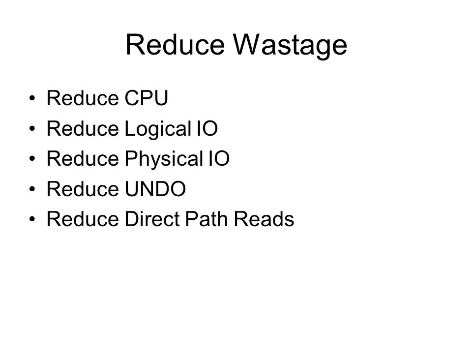 Reduce Wastage Reduce CPU Reduce Logical IO Reduce Physical IO Reduce UNDO Reduce Direct Path Reads