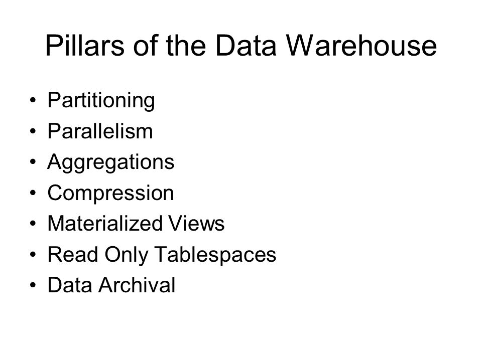 Pillars of the Data Warehouse Partitioning Parallelism Aggregations Compression Materialized Views Read Only Tablespaces Data Archival