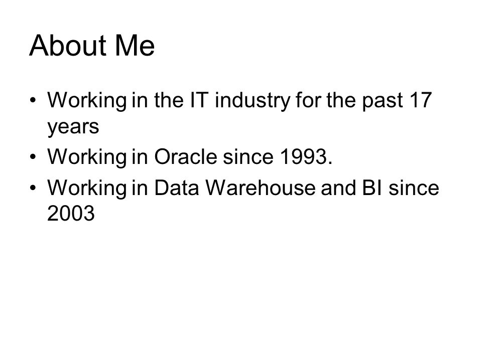 About Me Working in the IT industry for the past 17 years Working in Oracle since 1993.