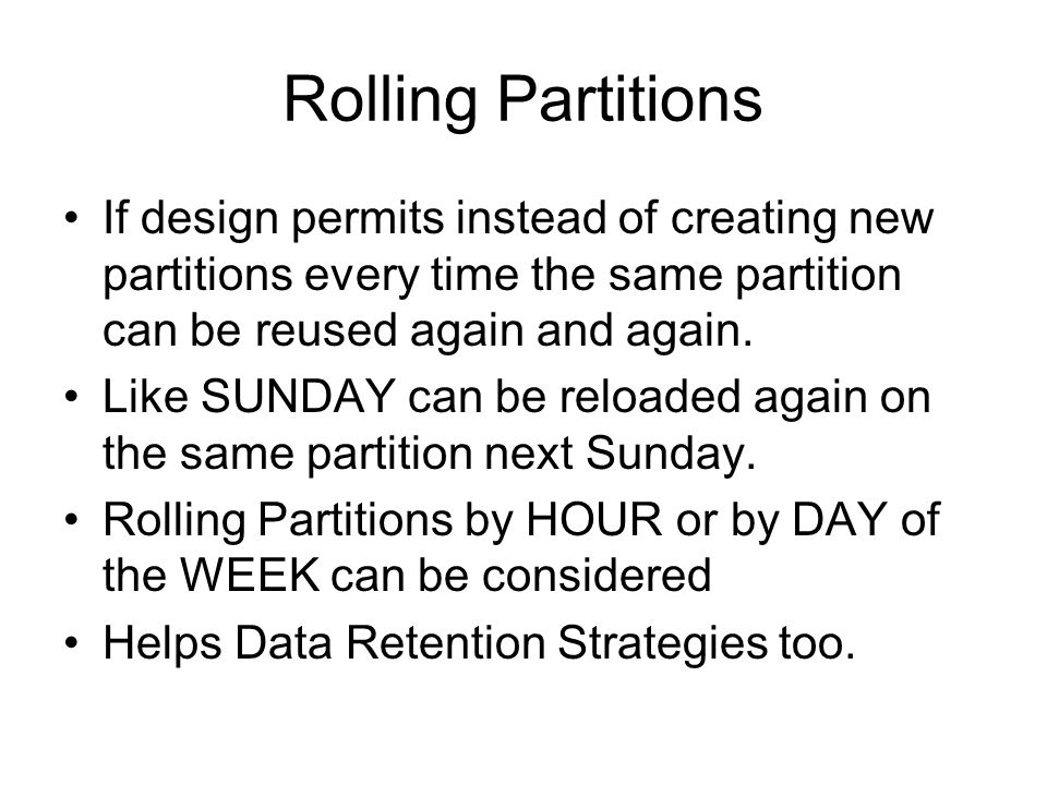 Rolling Partitions If design permits instead of creating new partitions every time the same partition can be reused again and again.