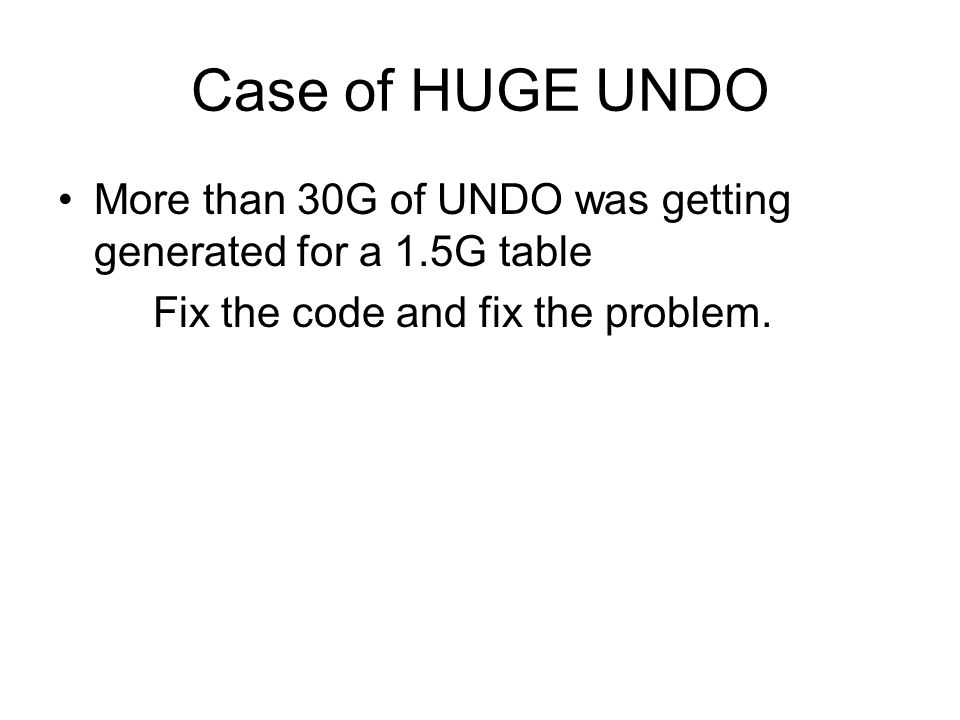 Case of HUGE UNDO More than 30G of UNDO was getting generated for a 1.5G table Fix the code and fix the problem.
