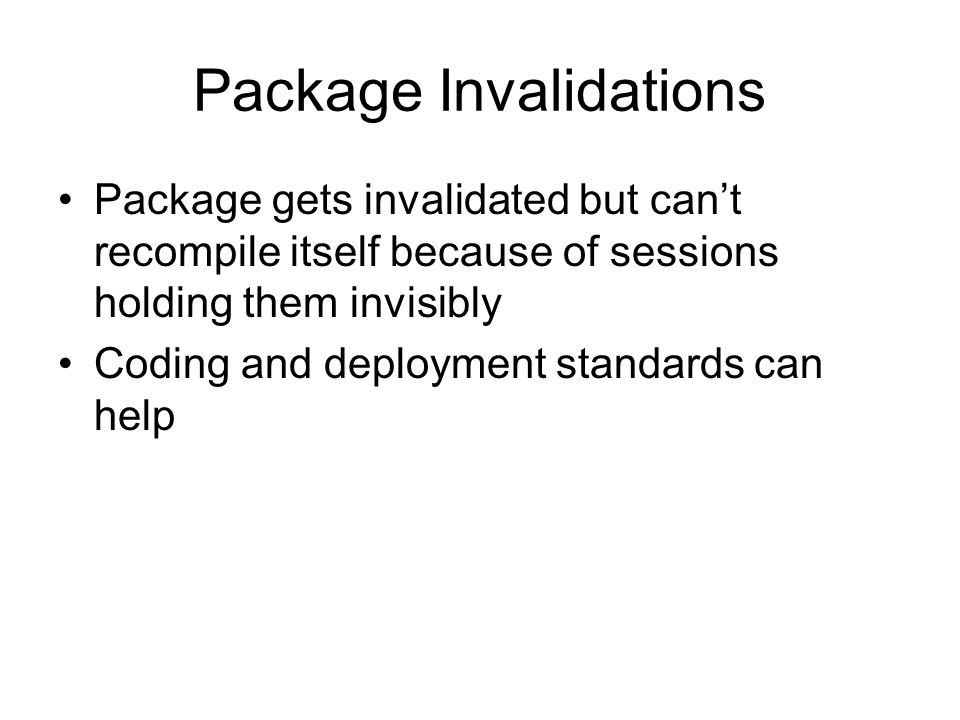 Package Invalidations Package gets invalidated but cant recompile itself because of sessions holding them invisibly Coding and deployment standards can help