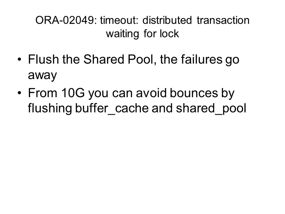 ORA-02049: timeout: distributed transaction waiting for lock Flush the Shared Pool, the failures go away From 10G you can avoid bounces by flushing buffer_cache and shared_pool