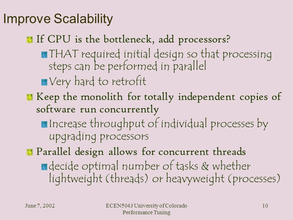 June 7, 2002ECEN5043 University of Colorado Performance Tuning 10 Improve Scalability If CPU is the bottleneck, add processors? THAT required initial