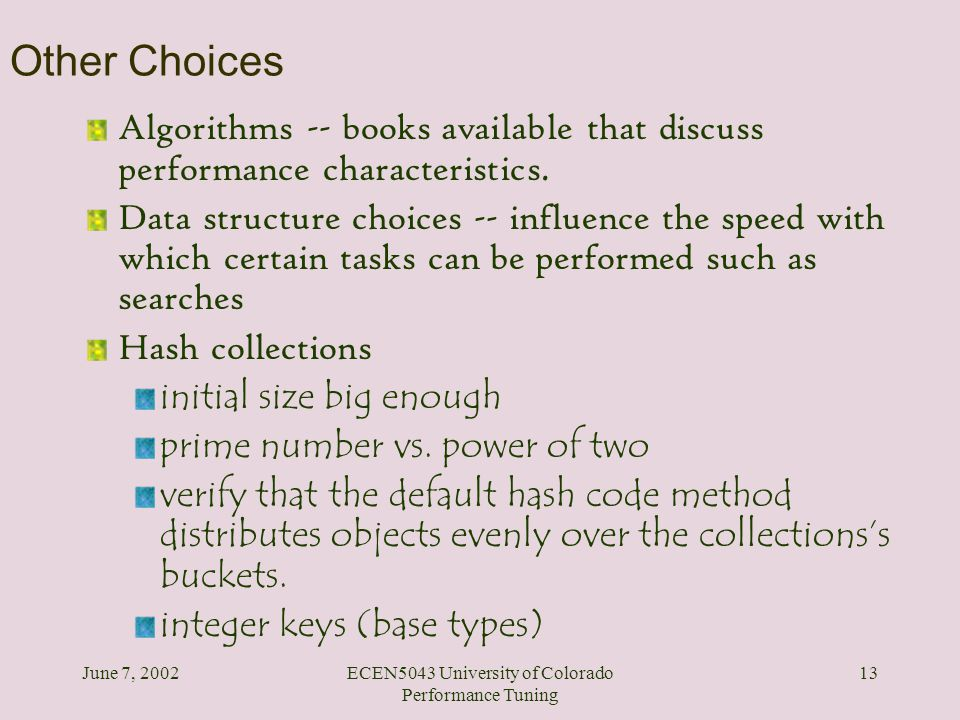 June 7, 2002ECEN5043 University of Colorado Performance Tuning 13 Other Choices Algorithms -- books available that discuss performance characteristics