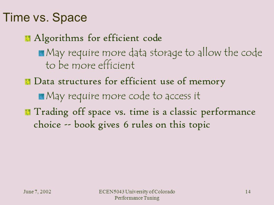 June 7, 2002ECEN5043 University of Colorado Performance Tuning 14 Time vs. Space Algorithms for efficient code May require more data storage to allow