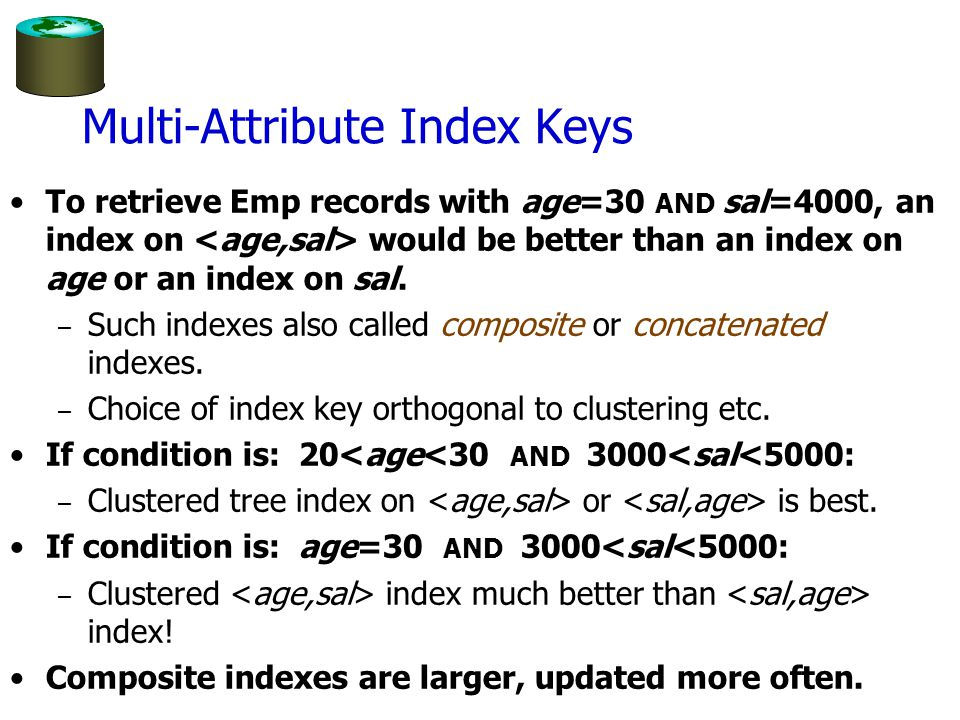 Multi-Attribute Index Keys To retrieve Emp records with age=30 AND sal=4000, an index on would be better than an index on age or an index on sal.