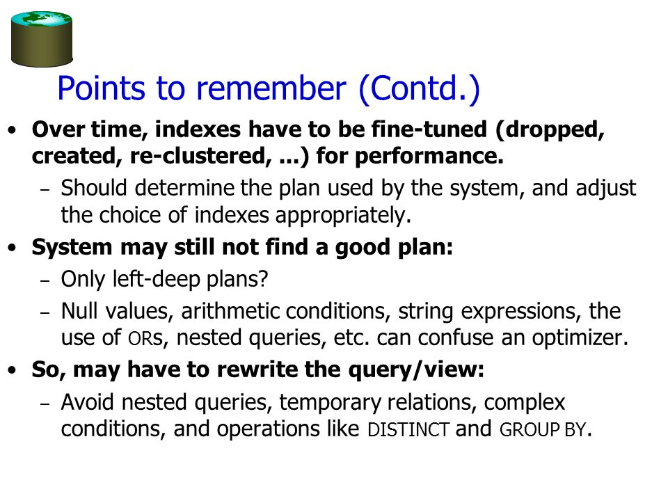 Points to remember (Contd.) Over time, indexes have to be fine-tuned (dropped, created, re-clustered,...) for performance.