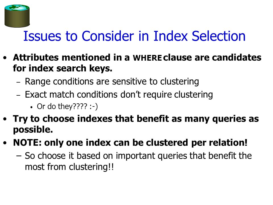 Issues in Index Selection (Contd.) Multi-attribute search keys should be considered when a WHERE clause contains several conditions.