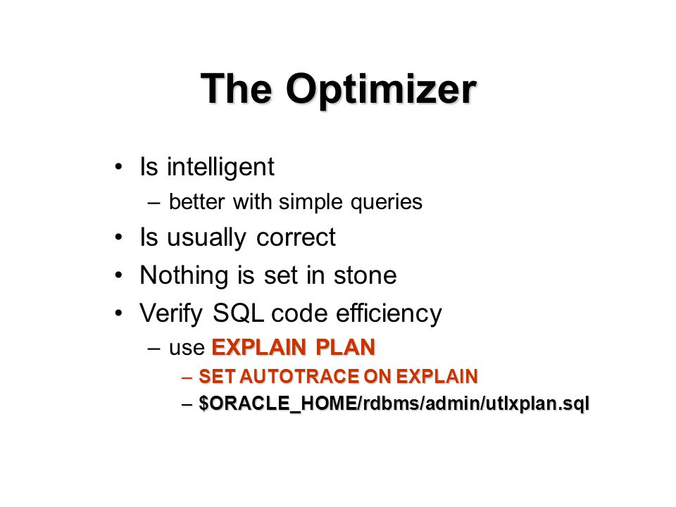 Is intelligent –better with simple queries Is usually correct Nothing is set in stone Verify SQL code efficiency EXPLAIN PLAN –use EXPLAIN PLAN –SET AUTOTRACE ON EXPLAIN –$ORACLE_HOME/rdbms/admin/utlxplan.sql The Optimizer