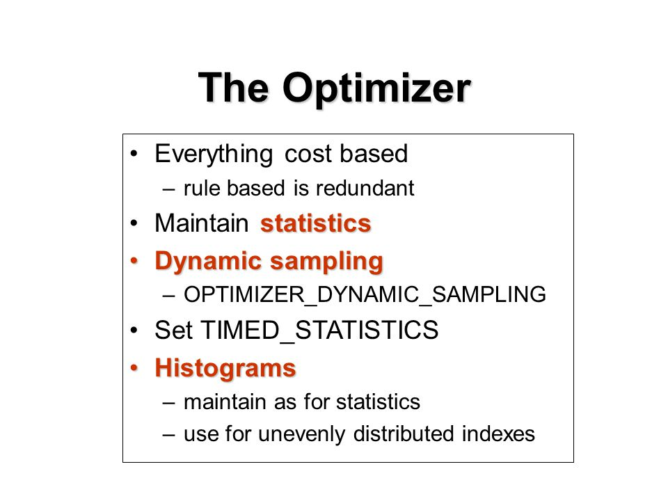 Everything cost based –rule based is redundant statisticsMaintain statistics Dynamic samplingDynamic sampling –OPTIMIZER_DYNAMIC_SAMPLING Set TIMED_STATISTICS HistogramsHistograms –maintain as for statistics –use for unevenly distributed indexes The Optimizer