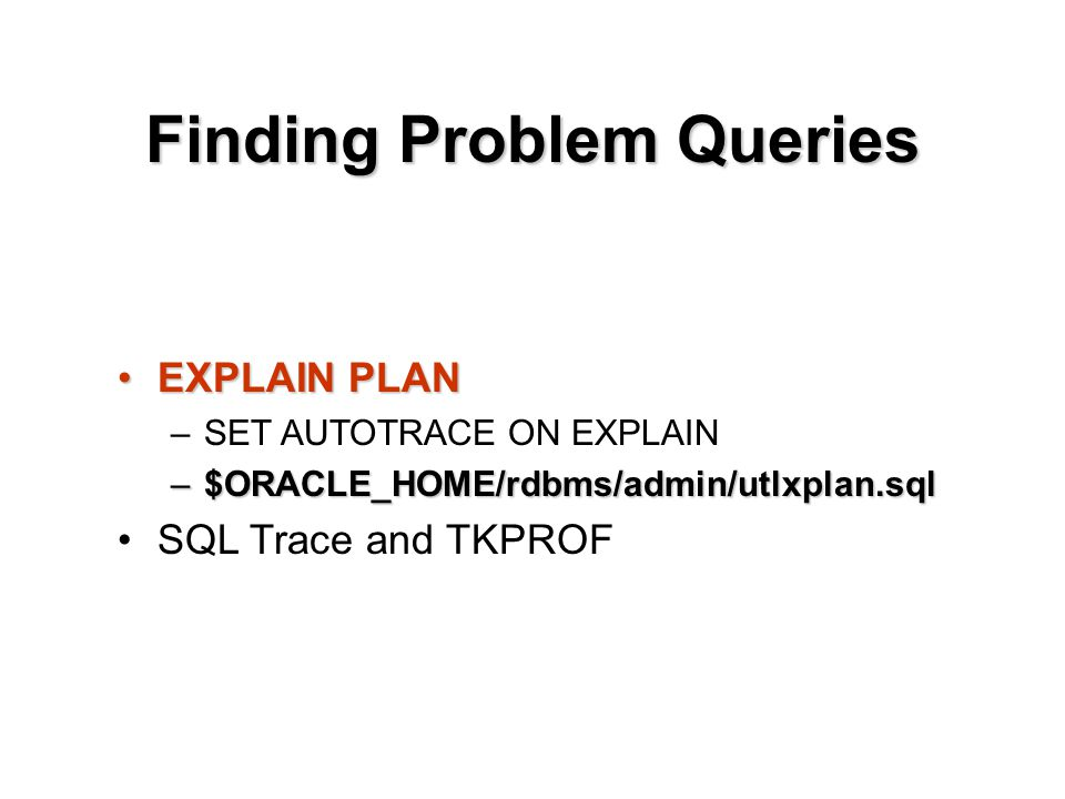 Finding Problem Queries EXPLAIN PLANEXPLAIN PLAN –SET AUTOTRACE ON EXPLAIN –$ORACLE_HOME/rdbms/admin/utlxplan.sql SQL Trace and TKPROF