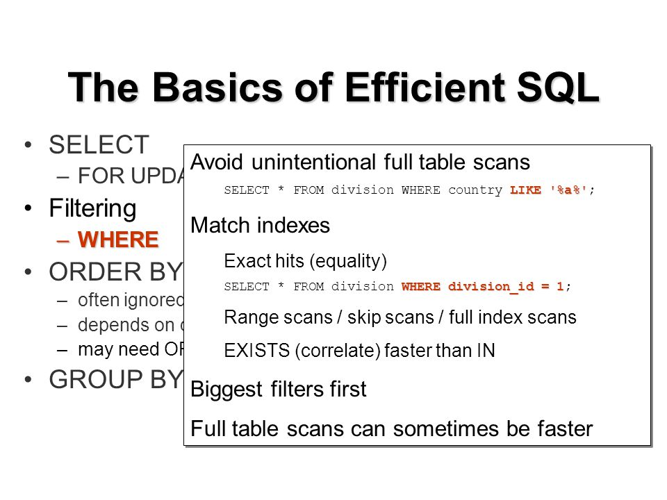 The Basics of Efficient SQL Resorts on result after WHERE and GROUP BY Dont repeat sorting (ORDER BY often ignored) by SELECT SELECT division_id FROM division ORDER BY division_id; by WHERE SELECT * FROM division WHERE division_id < 10 ORDER BY division_id; GROUP BY SELECT state, COUNT(state) FROM division GROUP BY state ORDER BY state; by DISTINCT SELECT DISTINCT(state) FROM division ORDER BY state; by indexes SELECT division_id FROM division ORDER BY division_id; Resorts on result after WHERE and GROUP BY Dont repeat sorting (ORDER BY often ignored) by SELECT SELECT division_id FROM division ORDER BY division_id; by WHERE SELECT * FROM division WHERE division_id < 10 ORDER BY division_id; GROUP BY SELECT state, COUNT(state) FROM division GROUP BY state ORDER BY state; by DISTINCT SELECT DISTINCT(state) FROM division ORDER BY state; by indexes SELECT division_id FROM division ORDER BY division_id; SELECT –FOR UPDATE Filtering –WHERE ORDER BYORDER BY –often ignored by the Optimizer –depends on query and index complexity –may need ORDER BY using composite indexes GROUP BY