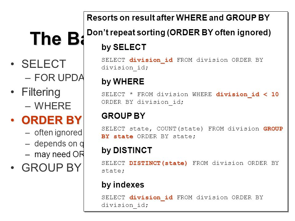 SELECT –FOR UPDATE Filtering –WHERE ORDER BYORDER BY –often ignored by the Optimizer –depends on query and index complexity –may need ORDER BY using composite indexes GROUP BY The Basics of Efficient SQL Resorts on result after WHERE and GROUP BY Dont repeat sorting (ORDER BY often ignored) by SELECT division_id SELECT division_id FROM division ORDER BY division_id; by WHERE division_id < 10 SELECT * FROM division WHERE division_id < 10 ORDER BY division_id; GROUP BY GROUP BY state SELECT state, COUNT(state) FROM division GROUP BY state ORDER BY state; by DISTINCT DISTINCT(state) SELECT DISTINCT(state) FROM division ORDER BY state; by indexes division_id SELECT division_id FROM division ORDER BY division_id; Resorts on result after WHERE and GROUP BY Dont repeat sorting (ORDER BY often ignored) by SELECT division_id SELECT division_id FROM division ORDER BY division_id; by WHERE division_id < 10 SELECT * FROM division WHERE division_id < 10 ORDER BY division_id; GROUP BY GROUP BY state SELECT state, COUNT(state) FROM division GROUP BY state ORDER BY state; by DISTINCT DISTINCT(state) SELECT DISTINCT(state) FROM division ORDER BY state; by indexes division_id SELECT division_id FROM division ORDER BY division_id;