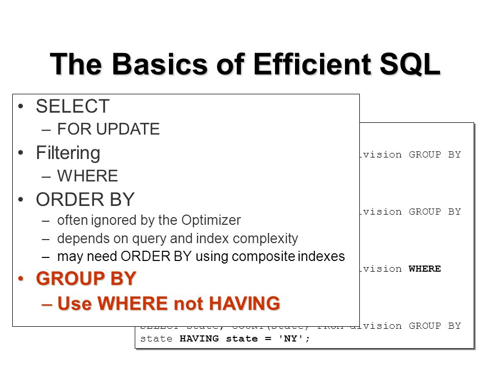 The Basics of Efficient SQL GROUP BY SELECT state, COUNT(state) FROM division GROUP BY state ORDER BY state; HAVING (filters aggregate) SELECT state, COUNT(state) FROM division GROUP BY state HAVING COUNT(state) > 1; use WHERE SELECT state, COUNT(state) FROM division WHERE state = NY GROUP BY state; not HAVING SELECT state, COUNT(state) FROM division GROUP BY state HAVING state = NY ; GROUP BY SELECT state, COUNT(state) FROM division GROUP BY state ORDER BY state; HAVING (filters aggregate) SELECT state, COUNT(state) FROM division GROUP BY state HAVING COUNT(state) > 1; use WHERE SELECT state, COUNT(state) FROM division WHERE state = NY GROUP BY state; not HAVING SELECT state, COUNT(state) FROM division GROUP BY state HAVING state = NY ; SELECT –FOR UPDATE Filtering –WHERE ORDER BY –often ignored by the Optimizer –depends on query and index complexity –may need ORDER BY using composite indexes GROUP BYGROUP BY –Use WHERE not HAVING