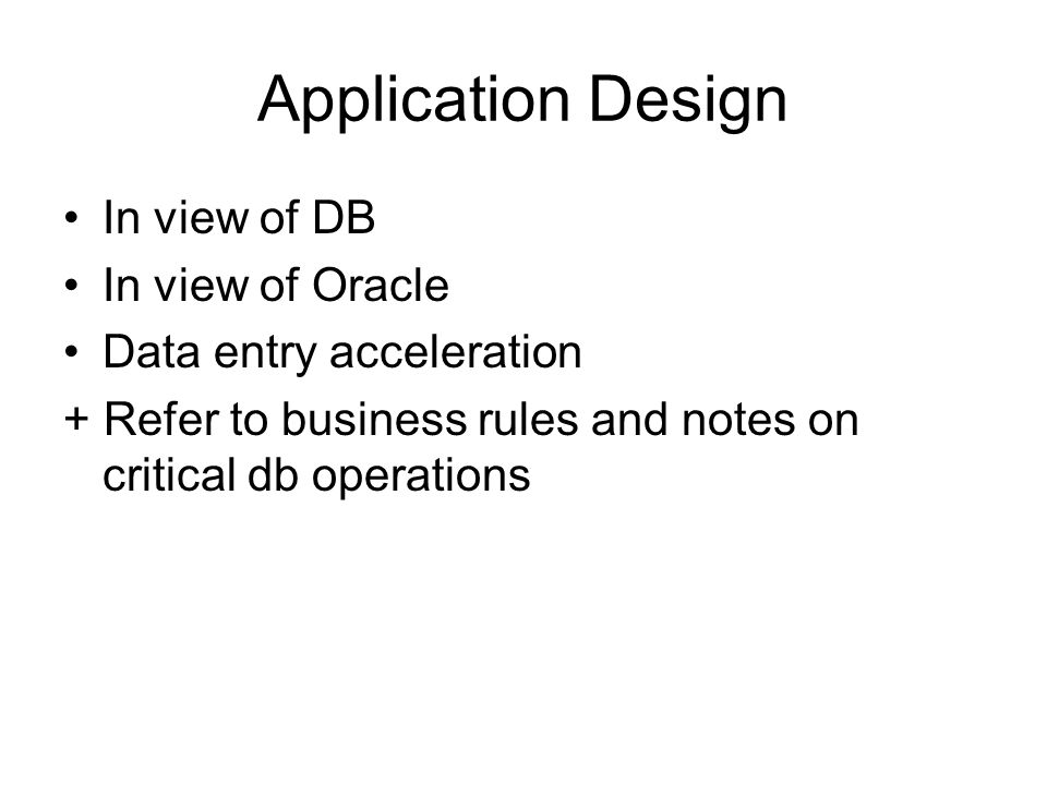 Application Design In view of DB In view of Oracle Data entry acceleration + Refer to business rules and notes on critical db operations