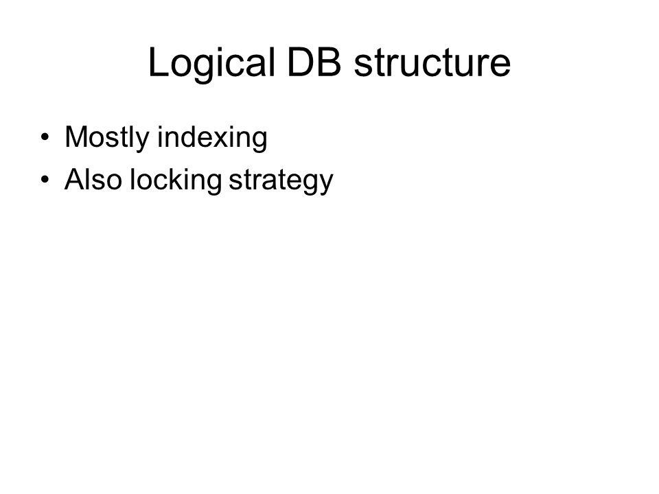 Logical DB structure Mostly indexing Also locking strategy
