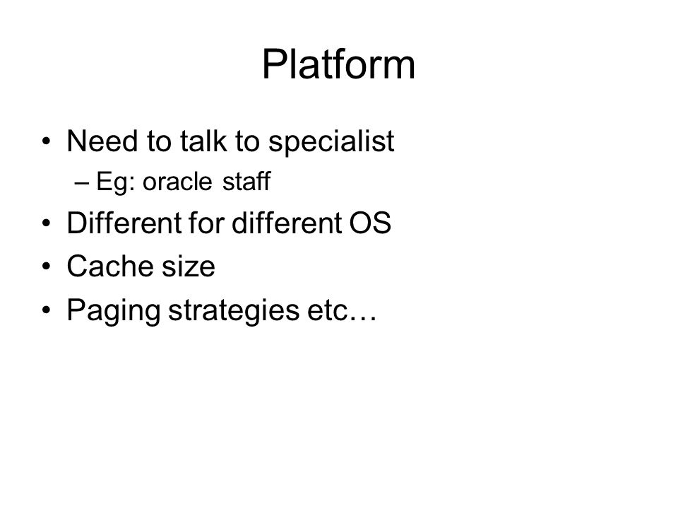 Platform Need to talk to specialist –Eg: oracle staff Different for different OS Cache size Paging strategies etc…