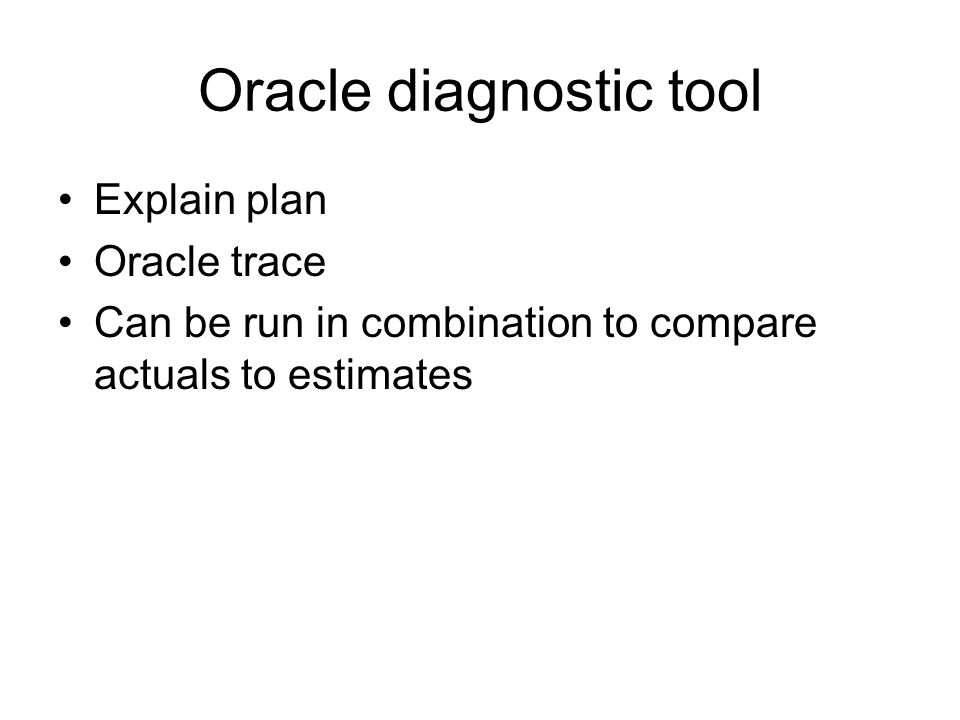 Oracle diagnostic tool Explain plan Oracle trace Can be run in combination to compare actuals to estimates