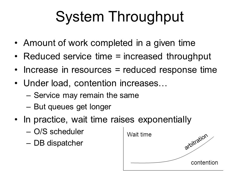 System Throughput Amount of work completed in a given time Reduced service time = increased throughput Increase in resources = reduced response time U