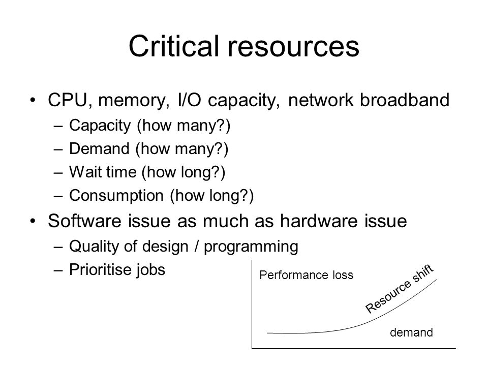 Critical resources CPU, memory, I/O capacity, network broadband –Capacity (how many?) –Demand (how many?) –Wait time (how long?) –Consumption (how lon