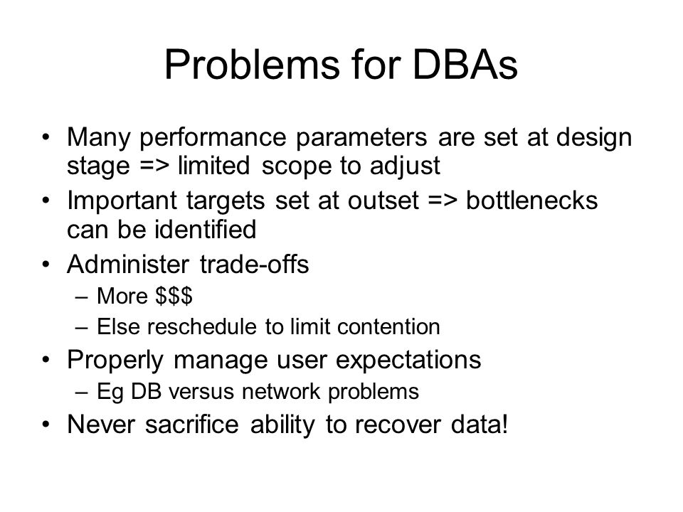 Problems for DBAs Many performance parameters are set at design stage => limited scope to adjust Important targets set at outset => bottlenecks can be