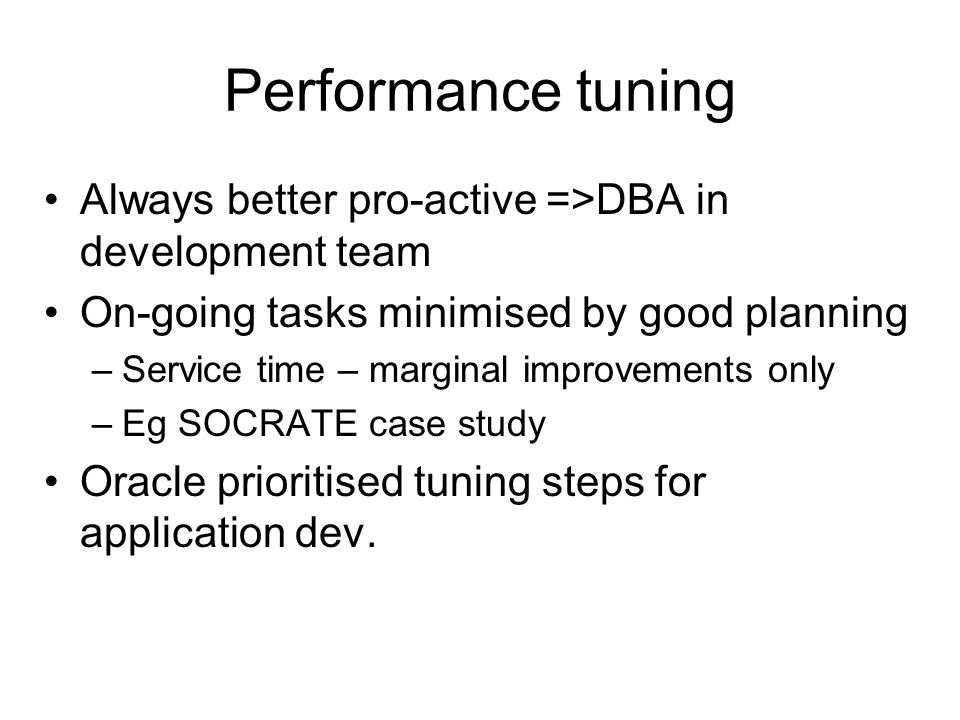 Performance tuning Always better pro-active =>DBA in development team On-going tasks minimised by good planning –Service time – marginal improvements only –Eg SOCRATE case study Oracle prioritised tuning steps for application dev.