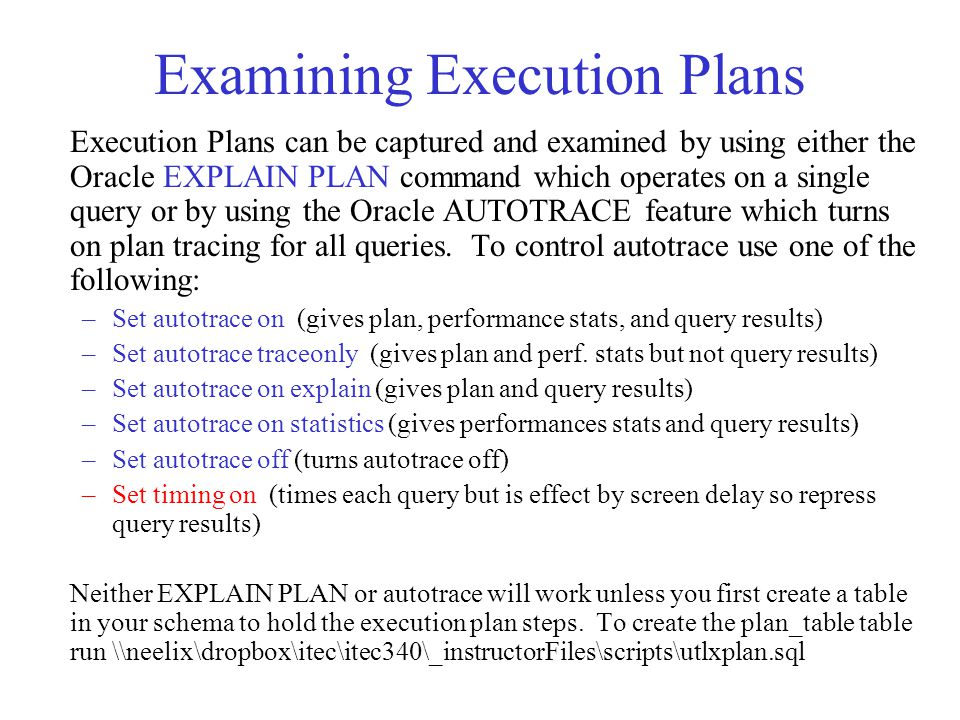 Examining Execution Plans Execution Plans can be captured and examined by using either the Oracle EXPLAIN PLAN command which operates on a single query or by using the Oracle AUTOTRACE feature which turns on plan tracing for all queries.