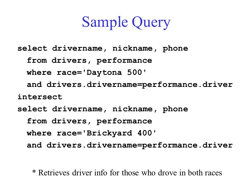 Sample Query select drivername, nickname, phone from drivers, performance where race= Daytona 500 and drivers.drivername=performance.driver intersect select drivername, nickname, phone from drivers, performance where race= Brickyard 400 and drivers.drivername=performance.driver * Retrieves driver info for those who drove in both races
