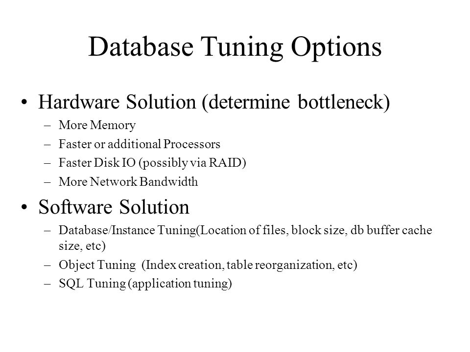 Database Tuning Options Hardware Solution (determine bottleneck) –More Memory –Faster or additional Processors –Faster Disk IO (possibly via RAID) –More Network Bandwidth Software Solution –Database/Instance Tuning(Location of files, block size, db buffer cache size, etc) –Object Tuning (Index creation, table reorganization, etc) –SQL Tuning (application tuning)