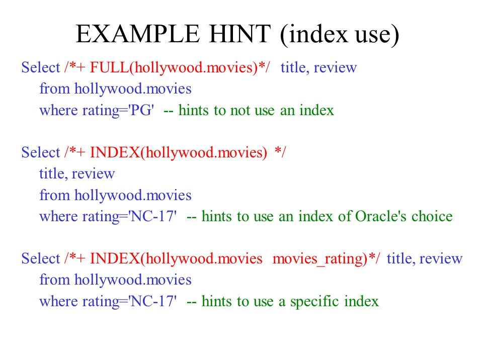 EXAMPLE HINT (index use) Select /*+ FULL(hollywood.movies)*/ title, review from hollywood.movies where rating= PG -- hints to not use an index Select /*+ INDEX(hollywood.movies) */ title, review from hollywood.movies where rating= NC hints to use an index of Oracle s choice Select /*+ INDEX(hollywood.movies movies_rating)*/ title, review from hollywood.movies where rating= NC hints to use a specific index